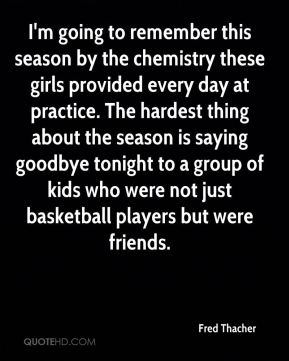 Fred Thacher - I'm going to remember this season by the chemistry these girls provided every day at practice. The hardest thing about the season is saying goodbye tonight to a group of kids who were not just basketball players but were friends.