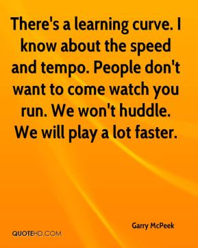 There's a learning curve. I know about the speed and tempo. People don't want to come watch you run. We won't huddle. We will play a lot faster.
