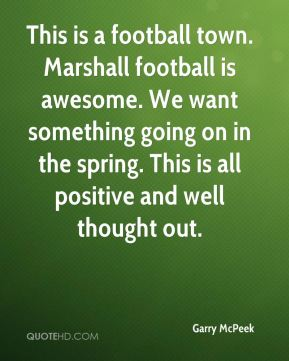 This is a football town. Marshall football is awesome. We want something going on in the spring. This is all positive and well thought out.