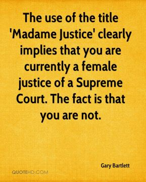 Gary Bartlett - The use of the title 'Madame Justice' clearly implies that you are currently a female justice of a Supreme Court. The fact is that you are not.