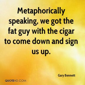 Gary Bennett - Metaphorically speaking, we got the fat guy with the cigar to come down and sign us up.