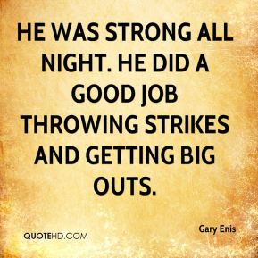 Gary Enis - He was strong all night. He did a good job throwing strikes and getting big outs.