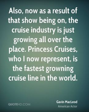 Also, now as a result of that show being on, the cruise industry is just growing all over the place. Princess Cruises, who I now represent, is the fastest growning cruise line in the world.