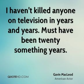 I haven't killed anyone on television in years and years. Must have been twenty something years.