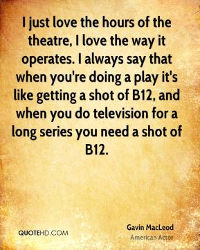 Gavin MacLeod - I just love the hours of the theatre, I love the way it operates. I always say that when you're doing a play it's like getting a shot of B12, and when you do television for a long series you need a shot of B12.