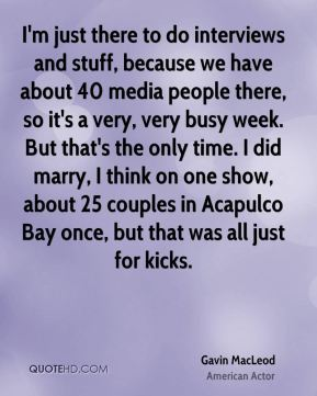 Gavin MacLeod - I'm just there to do interviews and stuff, because we have about 40 media people there, so it's a very, very busy week. But that's the only time. I did marry, I think on one show, about 25 couples in Acapulco Bay once, but that was all just for kicks.
