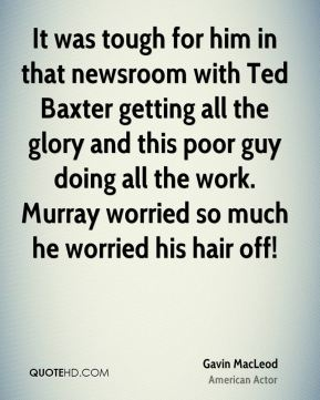 Gavin MacLeod - It was tough for him in that newsroom with Ted Baxter getting all the glory and this poor guy doing all the work. Murray worried so much he worried his hair off!