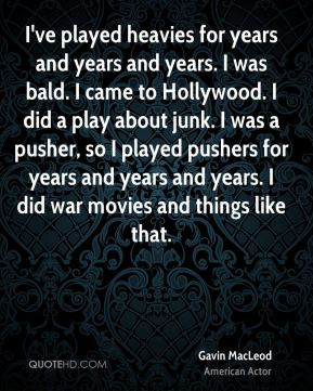I've played heavies for years and years and years. I was bald. I came to Hollywood. I did a play about junk. I was a pusher, so I played pushers for years and years and years. I did war movies and things like that.