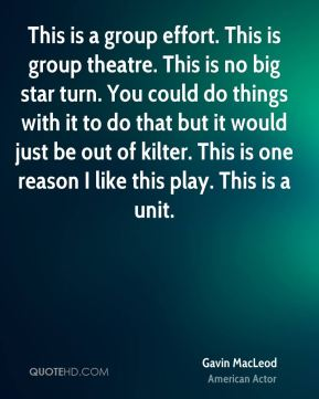 Gavin MacLeod - This is a group effort. This is group theatre. This is no big star turn. You could do things with it to do that but it would just be out of kilter. This is one reason I like this play. This is a unit.