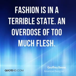 Geoffrey Beene - Fashion is in a terrible state. An overdose of too much flesh.