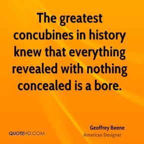 Geoffrey Beene - The greatest concubines in history knew that everything revealed with nothing concealed is a bore.