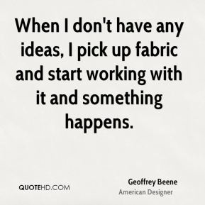 Geoffrey Beene - When I don't have any ideas, I pick up fabric and start working with it and something happens.