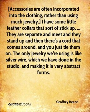 Geoffrey Beene - [Accessories are often incorporated into the clothing, rather than using much jewelry.] I have some little leather collars that sort of stick up, ... They are separate and meet and they stand up and then there's a cord that comes around, and you just tie them on. The only jewelry we're using is like silver wire, which we have done in the studio, and making it in very abstract forms.
