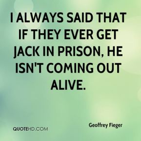 Geoffrey Fieger - I always said that if they ever get Jack in prison, he isn't coming out alive.