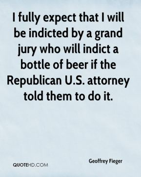 Geoffrey Fieger - I fully expect that I will be indicted by a grand jury who will indict a bottle of beer if the Republican U.S. attorney told them to do it.