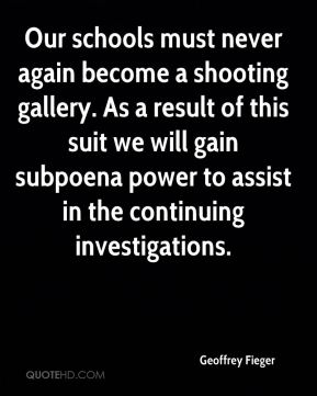 Geoffrey Fieger - Our schools must never again become a shooting gallery. As a result of this suit we will gain subpoena power to assist in the continuing investigations.