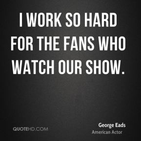 I work so hard for the fans who watch our show.