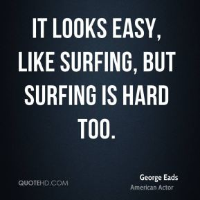 It looks easy, like surfing, but surfing is hard too.