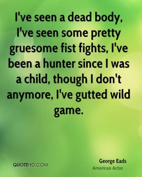 George Eads - I've seen a dead body, I've seen some pretty gruesome fist fights, I've been a hunter since I was a child, though I don't anymore, I've gutted wild game.