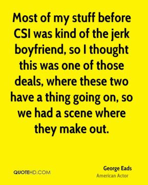 Most of my stuff before CSI was kind of the jerk boyfriend, so I thought this was one of those deals, where these two have a thing going on, so we had a scene where they make out.