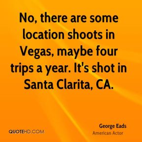 George Eads - No, there are some location shoots in Vegas, maybe four trips a year. It's shot in Santa Clarita, CA.