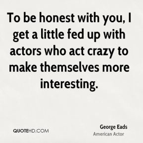 To be honest with you, I get a little fed up with actors who act crazy to make themselves more interesting.