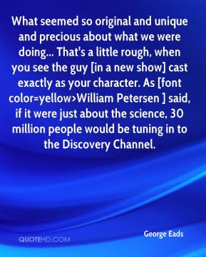 George Eads - What seemed so original and unique and precious about what we were doing... That's a little rough, when you see the guy [in a new show] cast exactly as your character. As [font color=yellow>William Petersen ] said, if it were just about the science, 30 million people would be tuning in to the Discovery Channel.