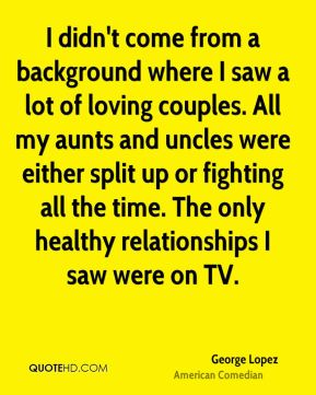 George Lopez - I didn't come from a background where I saw a lot of loving couples. All my aunts and uncles were either split up or fighting all the time. The only healthy relationships I saw were on TV.
