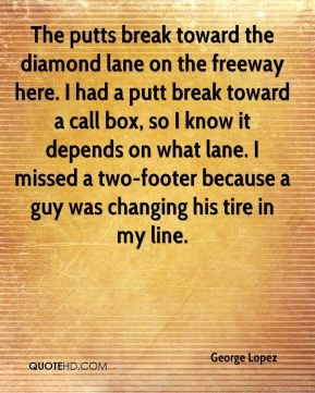 George Lopez - The putts break toward the diamond lane on the freeway here. I had a putt break toward a call box, so I know it depends on what lane. I missed a two-footer because a guy was changing his tire in my line.