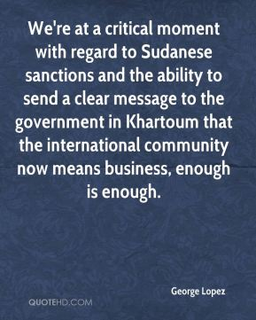 George Lopez - We're at a critical moment with regard to Sudanese sanctions and the ability to send a clear message to the government in Khartoum that the international community now means business, enough is enough.