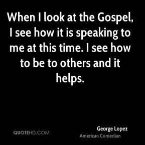 George Lopez - When I look at the Gospel, I see how it is speaking to me at this time. I see how to be to others and it helps.