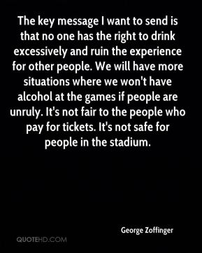 George Zoffinger - The key message I want to send is that no one has the right to drink excessively and ruin the experience for other people. We will have more situations where we won't have alcohol at the games if people are unruly. It's not fair to the people who pay for tickets. It's not safe for people in the stadium.