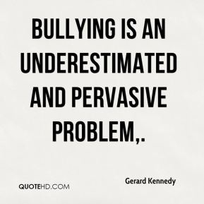 Gerard Kennedy - Bullying is an underestimated and pervasive problem.
