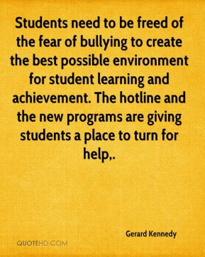 Gerard Kennedy - Students need to be freed of the fear of bullying to create the best possible environment for student learning and achievement. The hotline and the new programs are giving students a place to turn for help.