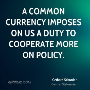 Gerhard Schroder - A common currency imposes on us a duty to cooperate more on policy.