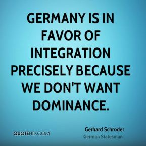 Gerhard Schroder - Germany is in favor of integration precisely because we don't want dominance.