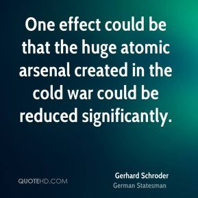 Gerhard Schroder - One effect could be that the huge atomic arsenal created in the cold war could be reduced significantly.