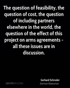 Gerhard Schroder - The question of feasibility, the question of cost, the question of including partners elsewhere in the world, the question of the effect of this project on arms agreements - all these issues are in discussion.