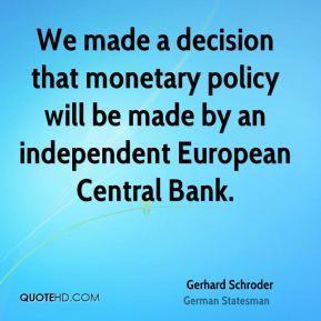 Gerhard Schroder - We made a decision that monetary policy will be made by an independent European Central Bank.