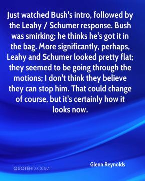 Glenn Reynolds - Just watched Bush's intro, followed by the Leahy / Schumer response. Bush was smirking; he thinks he's got it in the bag. More significantly, perhaps, Leahy and Schumer looked pretty flat; they seemed to be going through the motions; I don't think they believe they can stop him. That could change of course, but it's certainly how it looks now.
