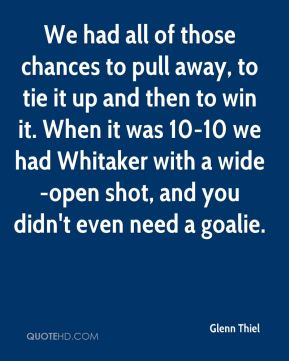 Glenn Thiel - We had all of those chances to pull away, to tie it up and then to win it. When it was 10-10 we had Whitaker with a wide-open shot, and you didn't even need a goalie.