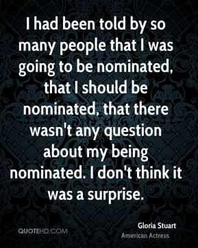 I had been told by so many people that I was going to be nominated, that I should be nominated, that there wasn't any question about my being nominated. I don't think it was a surprise.