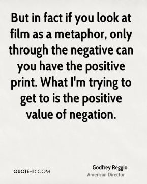 But in fact if you look at film as a metaphor, only through the negative can you have the positive print. What I'm trying to get to is the positive value of negation.