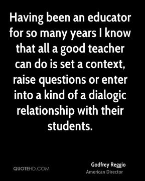 Godfrey Reggio - Having been an educator for so many years I know that all a good teacher can do is set a context, raise questions or enter into a kind of a dialogic relationship with their students.