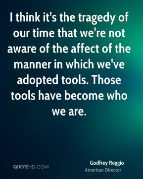 Godfrey Reggio - I think it's the tragedy of our time that we're not aware of the affect of the manner in which we've adopted tools. Those tools have become who we are.
