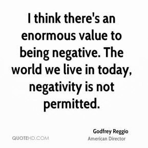 I think there's an enormous value to being negative. The world we live in today, negativity is not permitted.