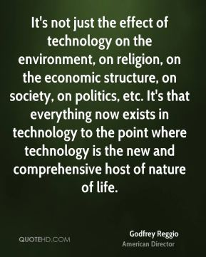 It's not just the effect of technology on the environment, on religion, on the economic structure, on society, on politics, etc. It's that everything now exists in technology to the point where technology is the new and comprehensive host of nature of life.