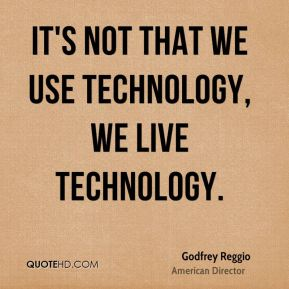 It's not that we use technology, we live technology.