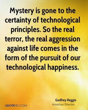 Mystery is gone to the certainty of technological principles. So the real terror, the real aggression against life comes in the form of the pursuit of our technological happiness.