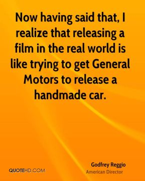 Godfrey Reggio - Now having said that, I realize that releasing a film in the real world is like trying to get General Motors to release a handmade car.